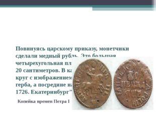 Повинуясь царскому приказу, монетчики сделали медный рубль. Это большая четы