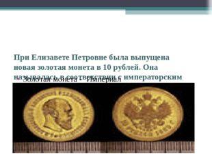 При Елизавете Петровне была выпущена новая золотая монета в 10 рублей. Она н