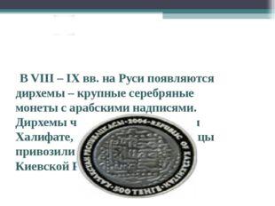 В VIII – IX вв. на Руси появляются дирхемы – крупные серебряные монеты с ара