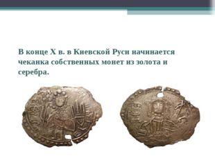 В конце X в. в Киевской Руси начинается чеканка собственных монет из золота