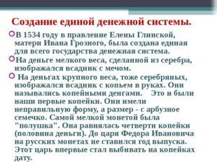 Создание единой денежной системы. В 1534 году в правление Елены Глинской, мат