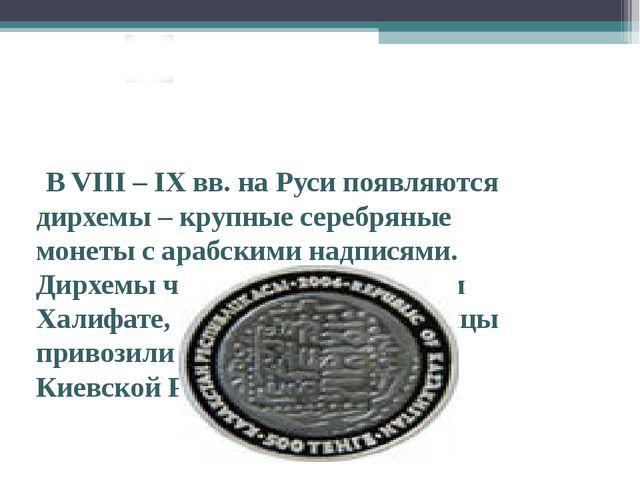В VIII – IX вв. на Руси появляются дирхемы – крупные серебряные монеты с ара...