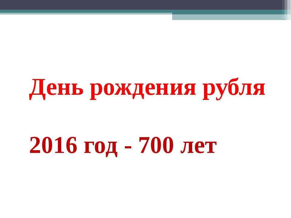 День рождения рубля 2016 год - 700 лет