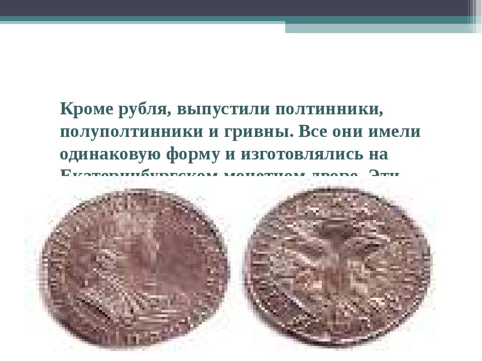 Кроме рубля, выпустили полтинники, полуполтинники и гривны. Все они имели од...