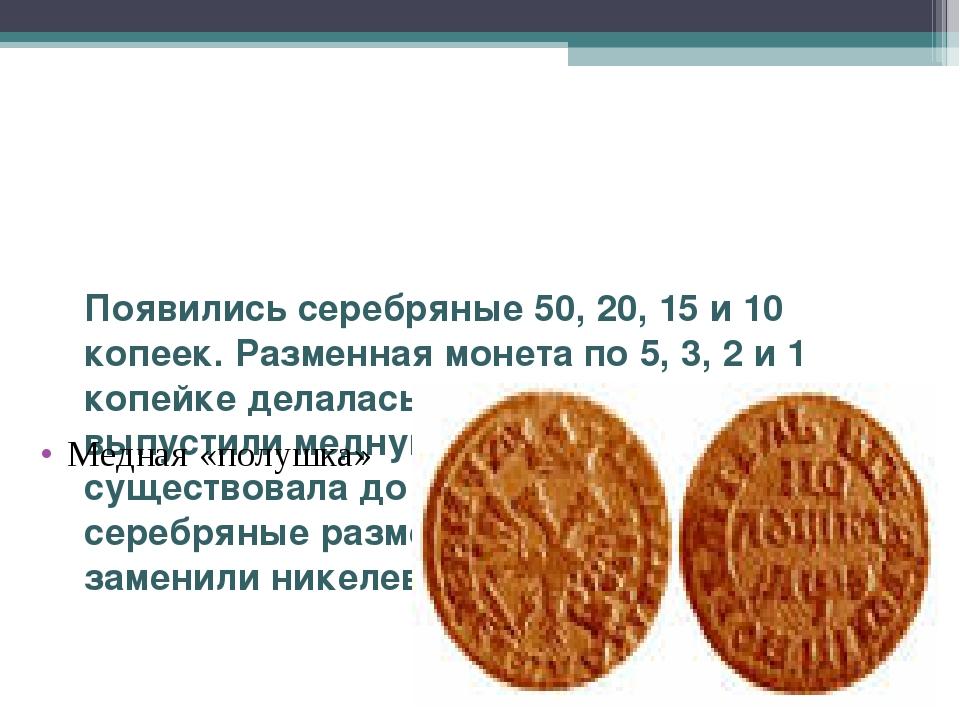 Появились серебряные 50, 20, 15 и 10 копеек. Разменная монета по 5, 3, 2 и 1...