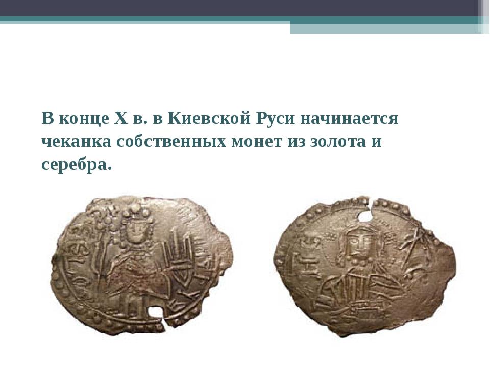 В конце X в. в Киевской Руси начинается чеканка собственных монет из золота...