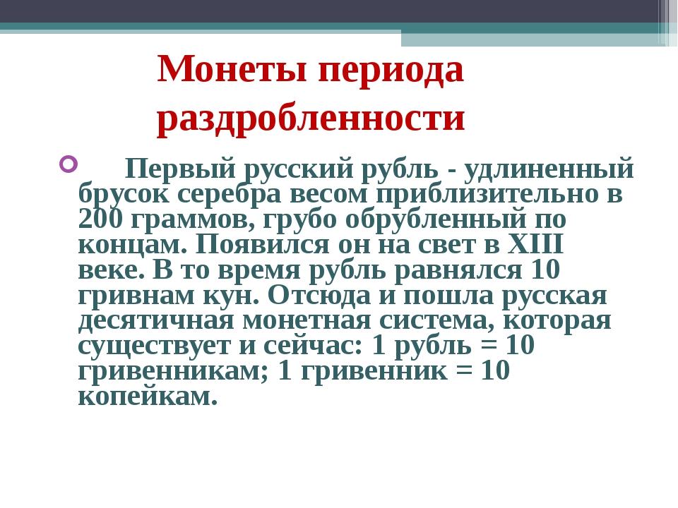 Монеты периода раздробленности  Первый русский рубль - удлиненный брус...