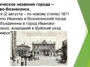 Историческое название города -- Иваново-Вознесенск. 21 июля (2 августа – по н