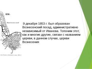 9 декабря 1853 г. был образован Вознесенский посад, административно независи
