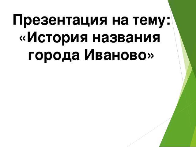 Презентация на тему: «История названия города Иваново»
