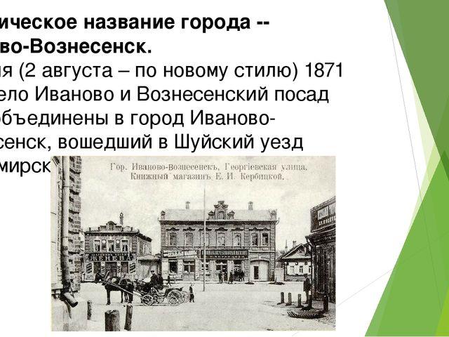 Историческое название города -- Иваново-Вознесенск. 21 июля (2 августа – по н...