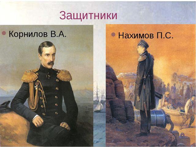 Защитники Корнилов В.А. Нахимов П.С.