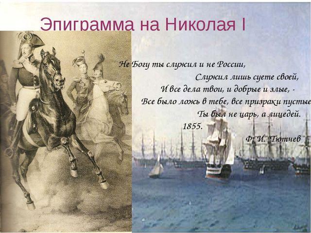 Эпиграмма на Николая I Не Богу ты служил и не России, Служил лишь суете своей...