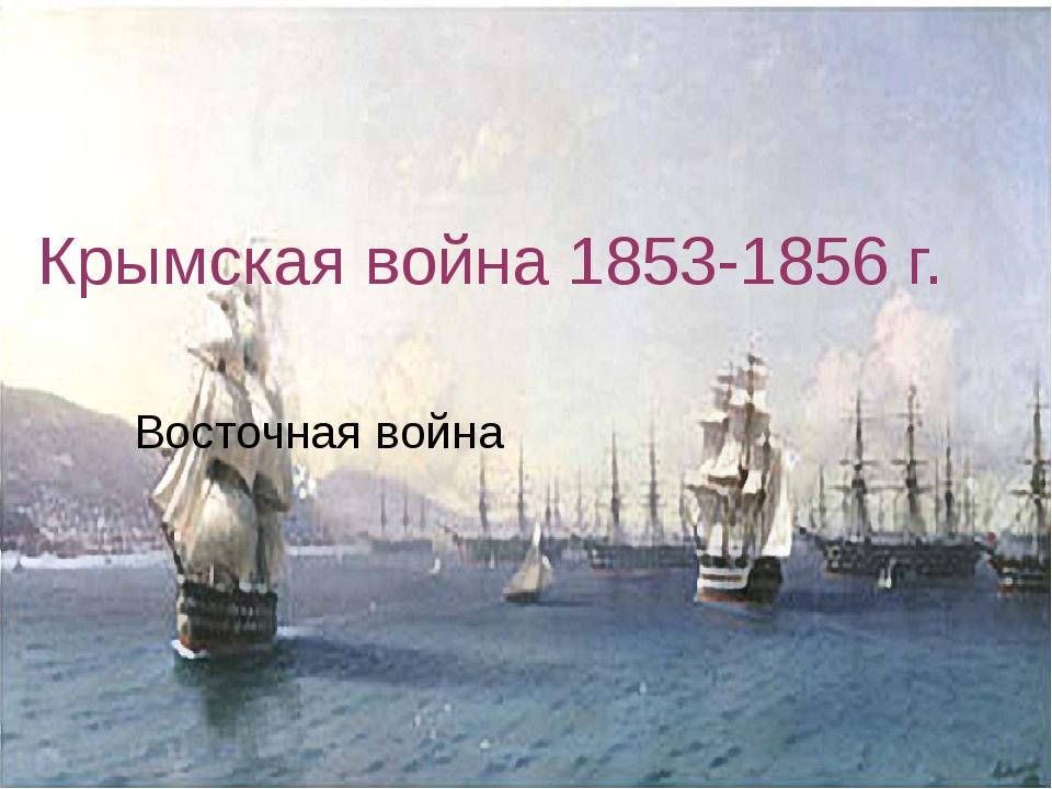 Крымская война 1853-1856 г. Восточная война