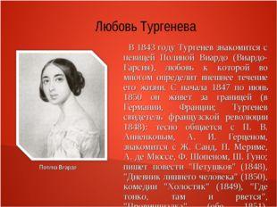 Любовь Тургенева В 1843 году Тургенев знакомится с певицей Полиной Виардо (Ви