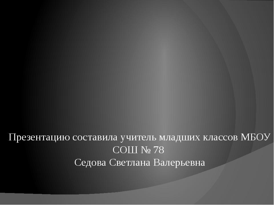 Презентацию составила учитель младших классов МБОУ СОШ № 78 Седова Светлана В...