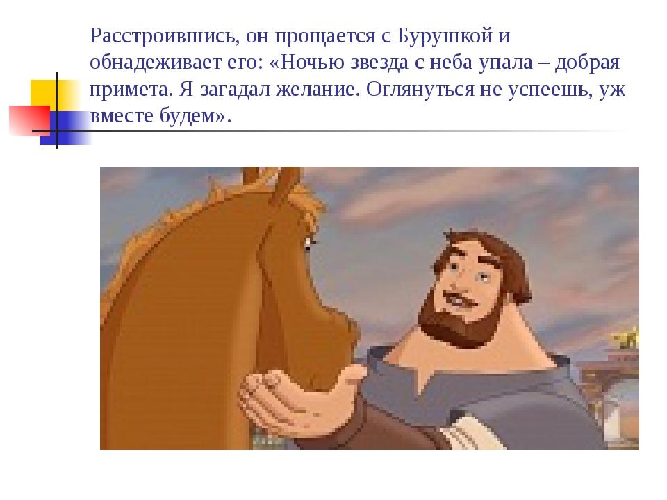 Расстроившись, он прощается с Бурушкой и обнадеживает его: «Ночью звезда с не...