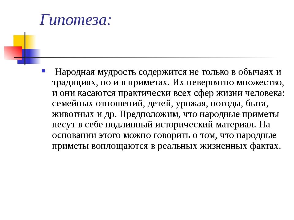 Гипотеза: Народная мудрость содержится не только в обычаях и традициях, но и...