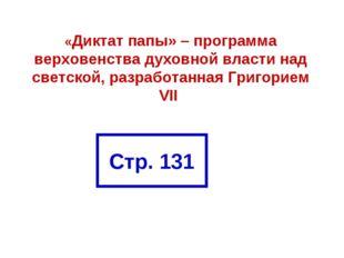 Стр. 131 «Диктат папы» – программа верховенства духовной власти над светской,