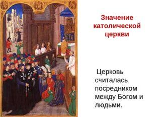 Церковь считалась посредником между Богом и людьми. Значение католической це