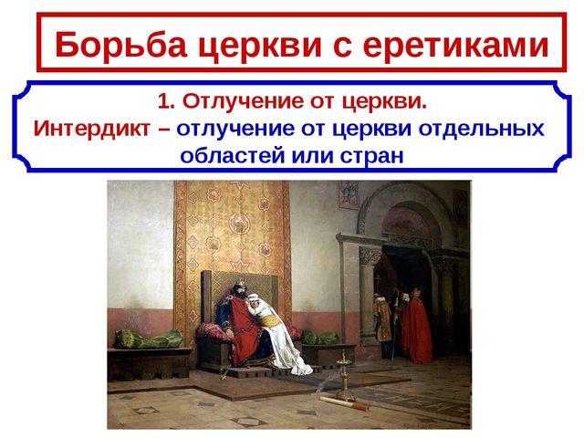 Борьба церкви с еретиками 1. Отлучение от церкви. Интердикт – отлучение от це...