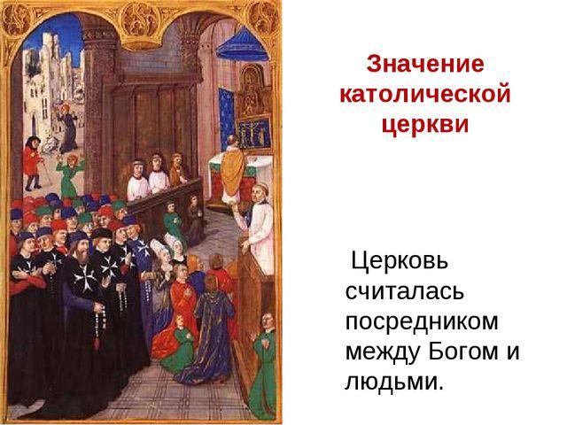 Церковь считалась посредником между Богом и людьми. Значение католической це...