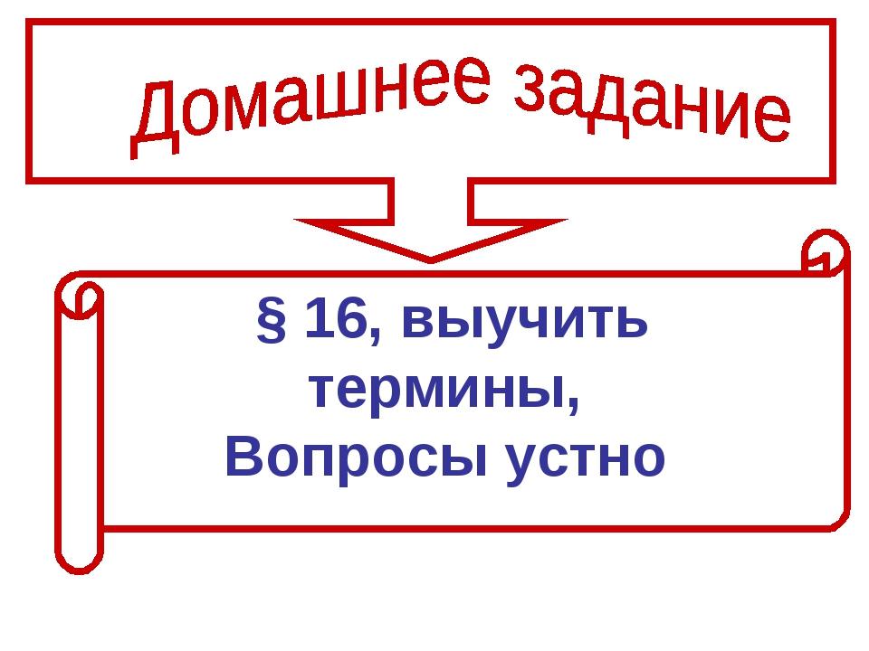§ 16, выучить термины, Вопросы устно