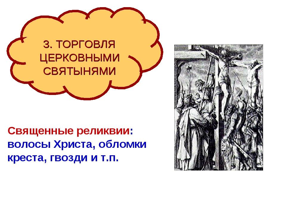 3. ТОРГОВЛЯ ЦЕРКОВНЫМИ СВЯТЫНЯМИ Священные реликвии: волосы Христа, обломки...