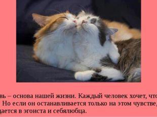 Любовь – основа нашей жизни. Каждый человек хочет, чтобы его любили. Но если