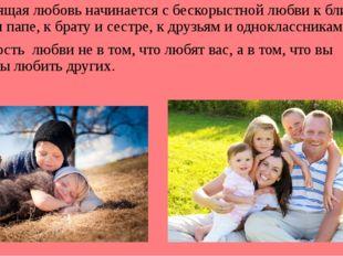 Настоящая любовь начинается с бескорыстной любви к ближнему: к маме и папе,