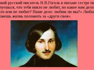 Великий русский писатель Н.В.Гоголь в письме сестре писал: «Ты жалуешься, чт