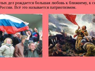 От малых дел рождается большая любовь к ближнему, к семье, народу, России. В