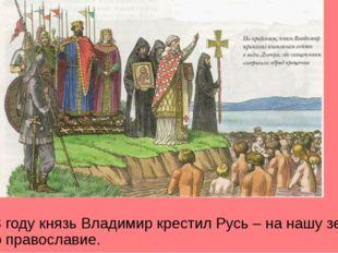 В 988 году князь Владимир крестил Русь – на нашу землю пришло православие.