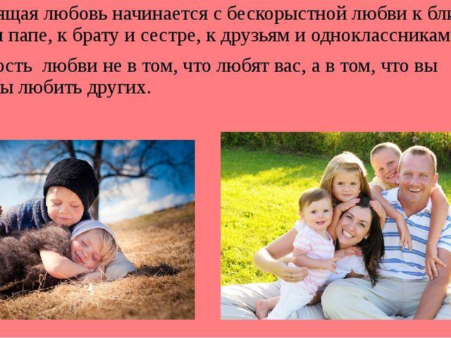 Настоящая любовь начинается с бескорыстной любви к ближнему: к маме и папе,...