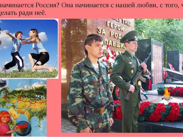 С чего начинается Россия? Она начинается с нашей любви, с того, что вы готов...