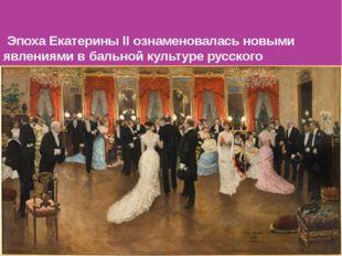 Эпоха Екатерины II ознаменовалась новыми явлениями в бальной культуре русско