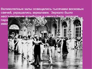 Великолепные залы освещались тысячами восковых свечей, украшались зеркалами.