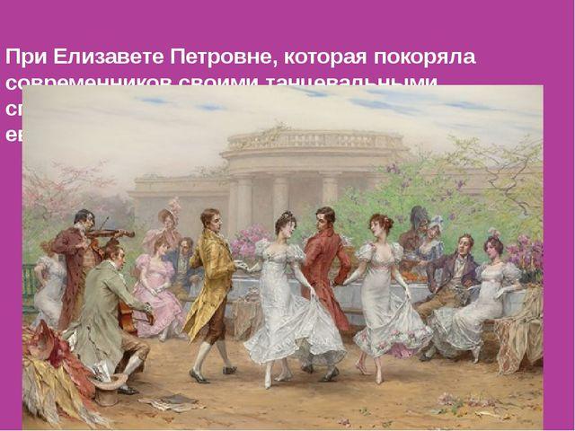 При Елизавете Петровне, которая покоряла современников своими танцевальными...