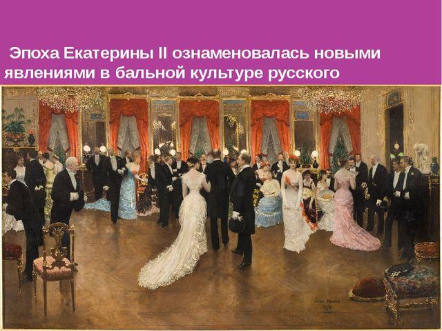 Эпоха Екатерины II ознаменовалась новыми явлениями в бальной культуре русско...