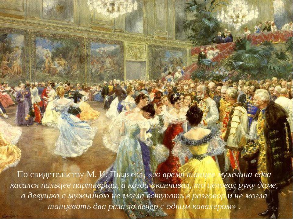 По свидетельству М. И. Пыляева,«во время танцев мужчина едва касался пальцев...