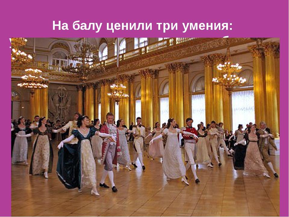 На балу ценилитри умения: умение одеваться, танцевать и общаться.