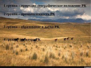1 группа – природно-географическое положение РК 2 группа – промышленность РК
