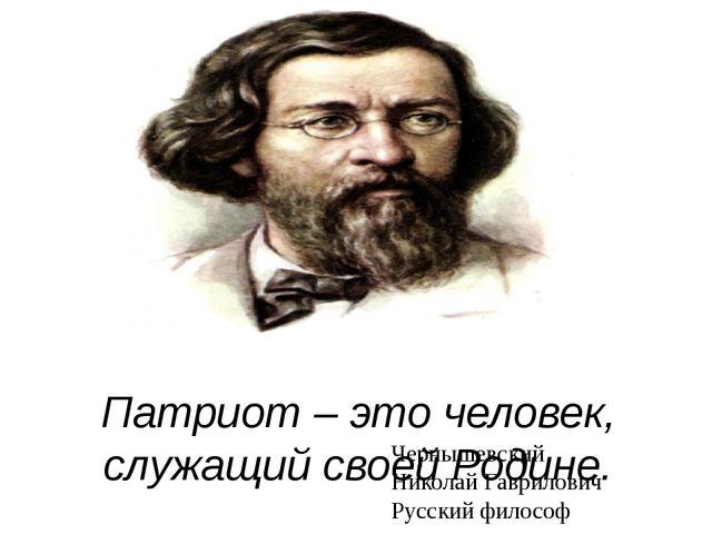 Патриот – это человек, служащий своей Родине. Чернышевский Николай Гаврилови...