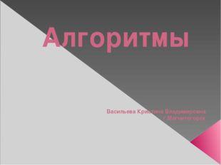Алгоритмы Васильева Кристина Владимировна г.Магнитогорск