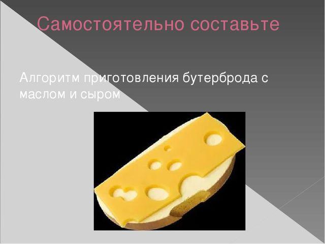 Самостоятельно составьте Алгоритм приготовления бутерброда с маслом и сыром