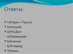 Ответы: 1)(Радон – Рад он) 2)(Натрий) 3)(Ра-Дон) 4)(Празеодим) 5)(Ксенон) 6)(