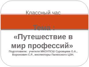 Классный час Тема : «Путешествие в мир профессий» Подготовили: учителя МКОУП