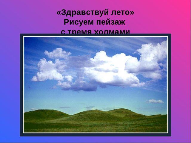 «Здравствуй лето» Рисуем пейзаж с тремя холмами