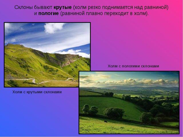 Склоны бываюткрутые(холм резко поднимается над равниной) ипологие(равнино...