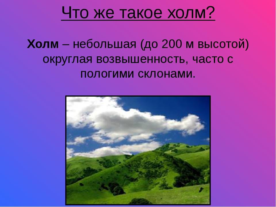 Что же такое холм? Холм– небольшая (до 200 м высотой) округлая возвышенность...